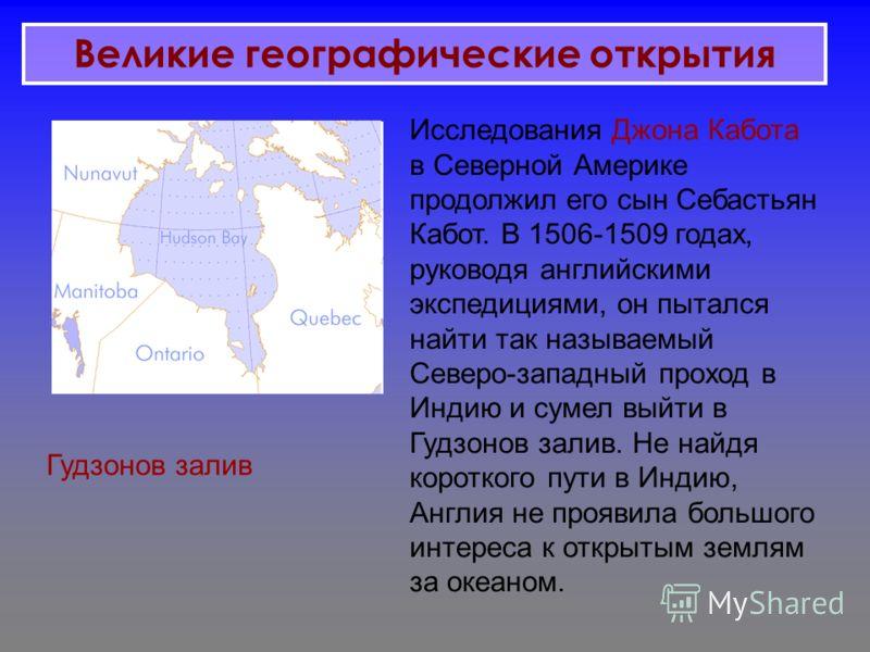 Исследования Джона Кабота в Северной Америке продолжил его сын Себастьян Кабот. В 1506-1509 годах, руководя английскими экспедициями, он пытался найти так называемый Северо-западный проход в Индию и сумел выйти в Гудзонов залив. Не найдя короткого пу