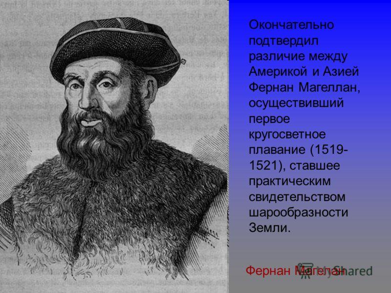 Окончательно подтвердил различие между Америкой и Азией Фернан Магеллан, осуществивший первое кругосветное плавание (1519- 1521), ставшее практическим свидетельством шарообразности Земли. Фернан Магелан