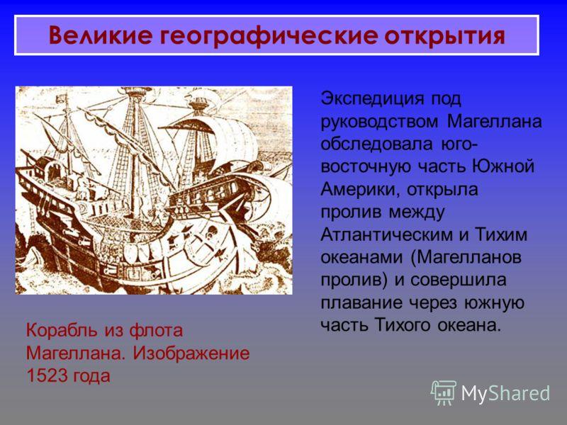 Корабль из флота Магеллана. Изображение 1523 года Экспедиция под руководством Магеллана обследовала юго- восточную часть Южной Америки, открыла пролив между Атлантическим и Тихим океанами (Магелланов пролив) и совершила плавание через южную часть Тих