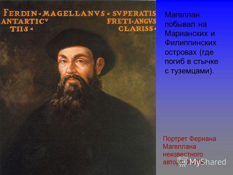 Портрет Фернана Магеллана неизвестного автора, XVII в. Магеллан побывал на Марианских и Филиппинских островах (где погиб в стычке с туземцами).