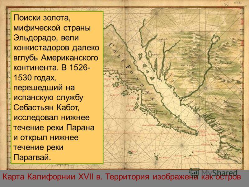 Карта Калифорнии XVII в. Территория изображена как остров Поиски золота, мифической страны Эльдорадо, вели конкистадоров далеко вглубь Американского континента. В 1526- 1530 годах, перешедший на испанскую службу Себастьян Кабот, исследовал нижнее теч