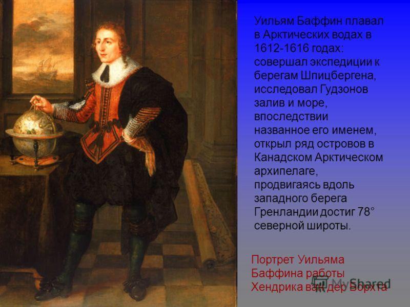 Портрет Уильяма Баффина работы Хендрика ван дер Борхта Уильям Баффин плавал в Арктических водах в 1612-1616 годах: совершал экспедиции к берегам Шпицбергена, исследовал Гудзонов залив и море, впоследствии названное его именем, открыл ряд островов в К