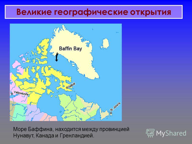 Море Баффина, находится между провинцией Нунавут, Канада и Гренландией. Великие географические открытия