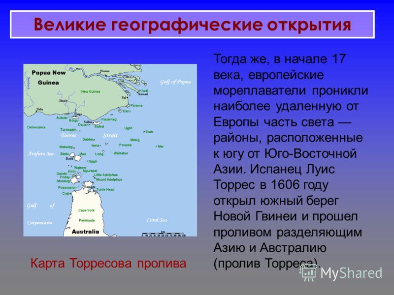 Тогда же, в начале 17 века, европейские мореплаватели проникли наиболее удаленную от Европы часть света районы, расположенные к югу от Юго-Восточной Азии. Испанец Луис Торрес в 1606 году открыл южный берег Новой Гвинеи и прошел проливом разделяющим А