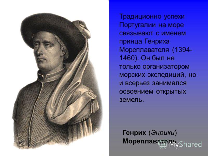 Генрих (Энрики) Мореплаватель Традиционно успехи Португалии на море связывают с именем принца Генриха Мореплавателя (1394- 1460). Он был не только организатором морских экспедиций, но и всерьез занимался освоением открытых земель.