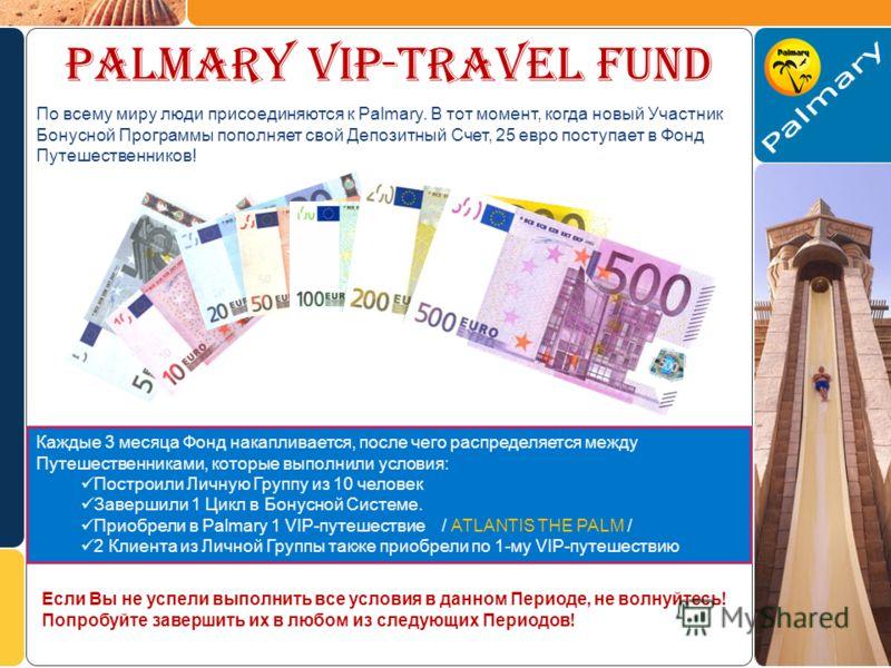 PALMARY VIP-TRAVEL FUND По всему миру люди присоединяются к Palmary. В тот момент, когда новый Участник Бонусной Программы пополняет свой Депозитный Счет, 25 евро поступает в Фонд Путешественников! Каждые 3 месяца Фонд накапливается, после чего распр