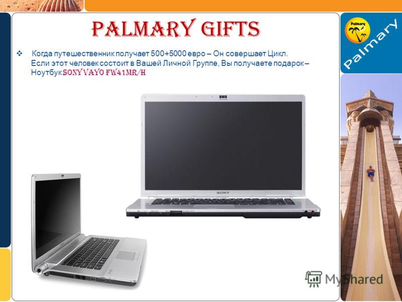 palmary gifts Когда путешественник получает 500+5000 евро – Он совершает Цикл. Если этот человек состоит в Вашей Личной Группе, Вы получаете подарок – Ноутбук SONY VAYO FW41MR/H