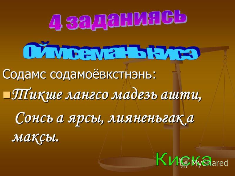Содамс содамоёвкстнэнь: Тикше лангсо мадезь ашти, Тикше лангсо мадезь ашти, Сонсь а ярсы, лияненьгак а максы. Сонсь а ярсы, лияненьгак а максы.