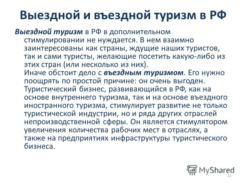 Выездной и въездной туризм в РФ Выездной туризм в РФ в дополнительном стимулировании не нуждается. В нем взаимно заинтересованы как страны, ждущие наших туристов, так и сами туристы, желающие посетить какую-либо из этих стран (или несколько из них).