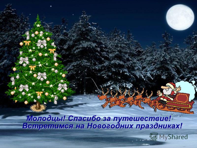 Молодцы! Спасибо за путешествие! Встретимся на Новогодних праздниках!