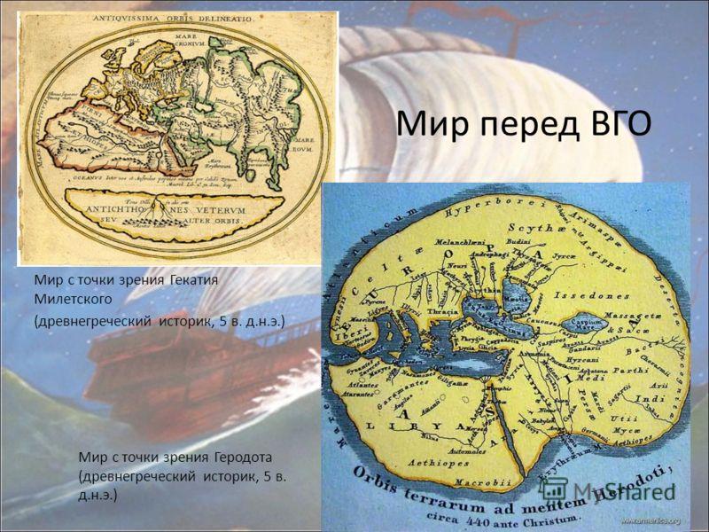 Мир перед ВГО Мир с точки зрения Геродота (древнегреческий историк, 5 в. д.н.э.) Мир с точки зрения Гекатия Милетского (древнегреческий историк, 5 в. д.н.э.)