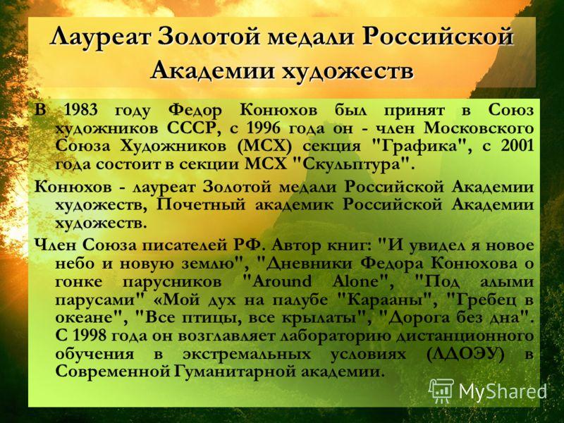 Лауреат Золотой медали Российской Академии художеств В 1983 году Федор Конюхов был принят в Союз художников СССР, с 1996 года он член Московского Союза Художников (МСХ) секция