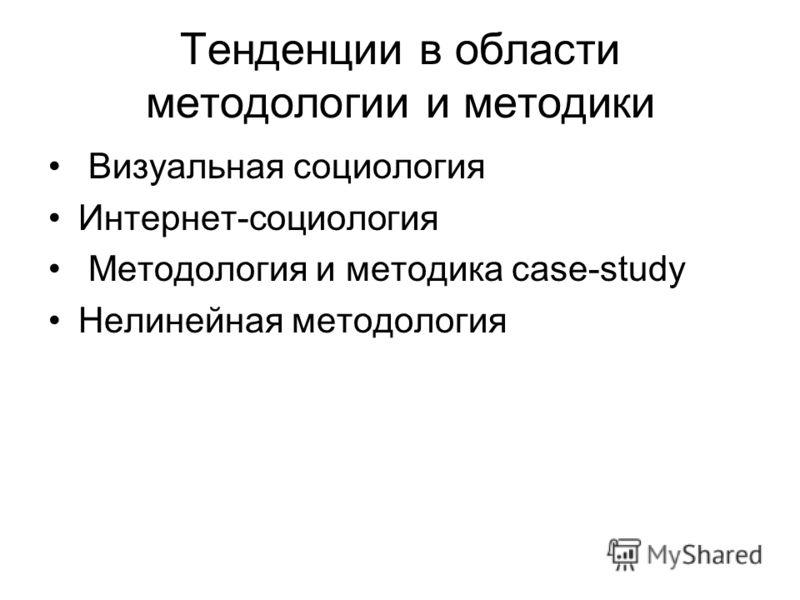 Тенденции в области методологии и методики Визуальная социология Интернет-социология Методология и методика case-study Нелинейная методология