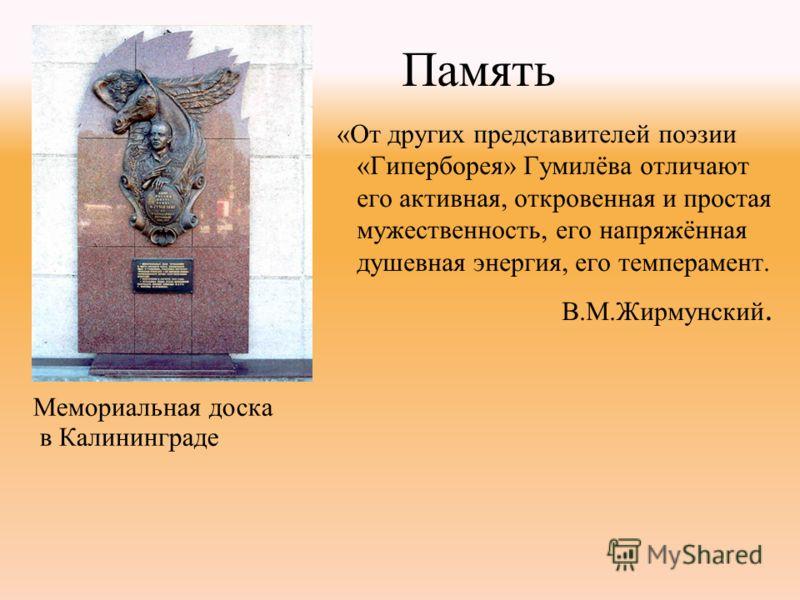 «От других представителей поэзии «Гиперборея» Гумилёва отличают его активная, откровенная и простая мужественность, его напряжённая душевная энергия, его темперамент. В.М.Жирмунский. Мемориальная доска в Калининграде Память
