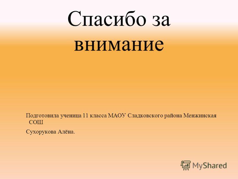 Спасибо за внимание Подготовила ученица 11 класса МАОУ Сладковского района Менжинская СОШ Сухорукова Алёна.