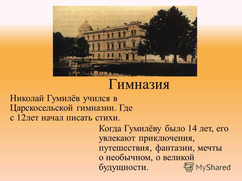 Гимназия Николай Гумилёв учился в Царскосельской гимназии. Где с 12лет начал писать стихи. Когда Гумилёву было 14 лет, его увлекают приключения, путешествия, фантазии, мечты о необычном, о великой будущности.