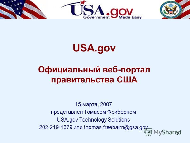 1 USA.gov Официальный веб-портал правительства США 15 марта, 2007 представлен Томасом Фриберном USA.gov Technology Solutions 202-219-1379 или thomas.freebairn@gsa.gov