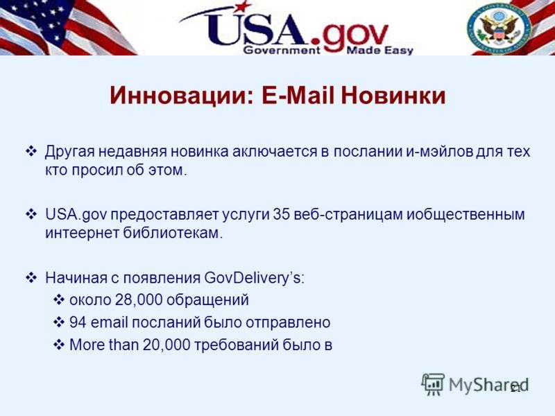 21 Другая недавняя новинка аключается в послании и-мэйлов для тех кто просил об этом. USA.gov предоставляет услуги 35 веб-страницам иобщественным интеернет библиотекам. Начиная с появления GovDeliverys: около 28,000 обращений 94 email посланий было о
