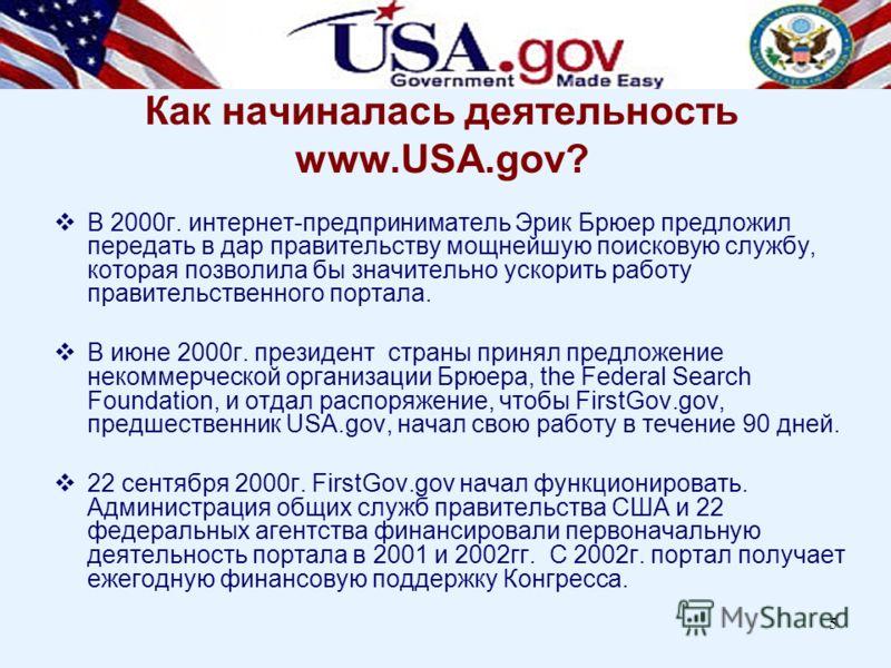 5 Как начиналась деятельность www.USA.gov? В 2000г. интернет-предприниматель Эрик Брюер предложил передать в дар правительству мощнейшую поисковую службу, которая позволила бы значительно ускорить работу правительственного портала. В июне 2000г. през