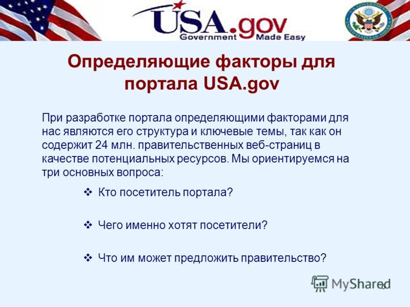 6 Определяющие факторы для портала USA.gov Кто посетитель портала? Чего именно хотят посетители? Что им может предложить правительство? При разработке портала определяющими факторами для нас являются его структура и ключевые темы, так как он содержит
