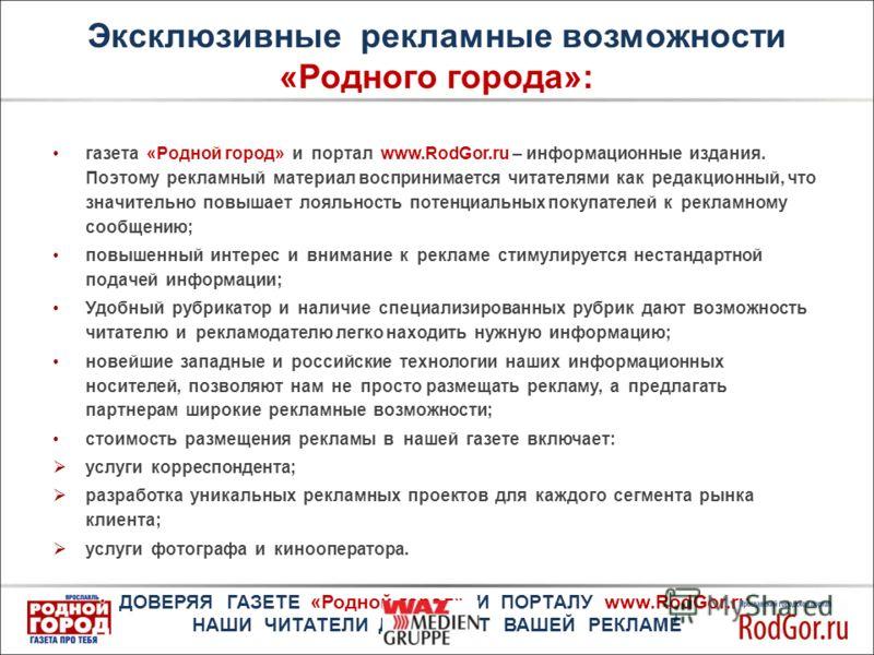 Эксклюзивные рекламные возможности «Родного города»: газета «Родной город» и портал www.RodGor.ru – информационные издания. Поэтому рекламный материал воспринимается читателями как редакционный, что значительно повышает лояльность потенциальных покуп