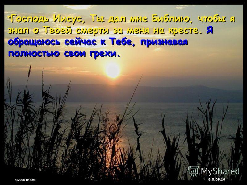 © 2006 TBBMI 8.0.09. 10 ©2006 TBBMI 8.0.09. Господь Иисус, Ты дал мне Библию, чтобы я знал о Твоей смерти за меня на кресте. Я обращаюсь сейчас к Тебе, признавая полностью свои грехи.