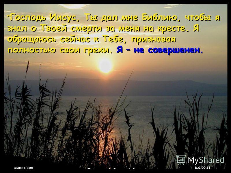 © 2006 TBBMI 8.0.09. 11 ©2006 TBBMI 8.0.09. Господь Иисус, Ты дал мне Библию, чтобы я знал о Твоей смерти за меня на кресте. Я обращаюсь сейчас к Тебе, признавая полностью свои грехи. Я – не совершенен.