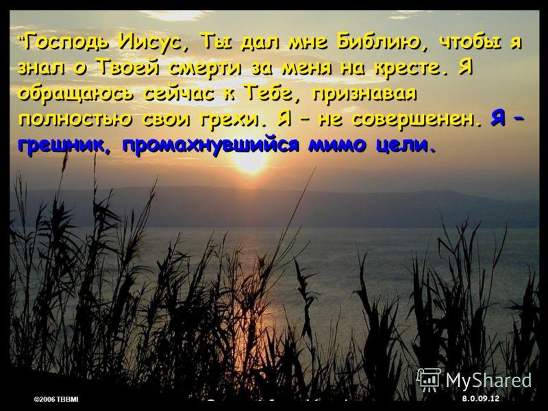 © 2006 TBBMI 8.0.09. 12 ©2006 TBBMI 8.0.09. Господь Иисус, Ты дал мне Библию, чтобы я знал о Твоей смерти за меня на кресте. Я обращаюсь сейчас к Тебе, признавая полностью свои грехи. Я – не совершенен. Я – грешник, промахнувшийся мимо цели.