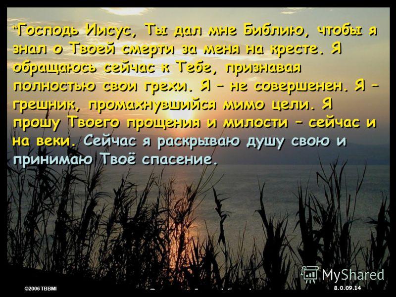 © 2006 TBBMI 8.0.09. 14 ©2006 TBBMI 8.0.09. Господь Иисус, Ты дал мне Библию, чтобы я знал о Твоей смерти за меня на кресте. Я обращаюсь сейчас к Тебе, признавая полностью свои грехи. Я – не совершенен. Я – грешник, промахнувшийся мимо цели. Я прошу