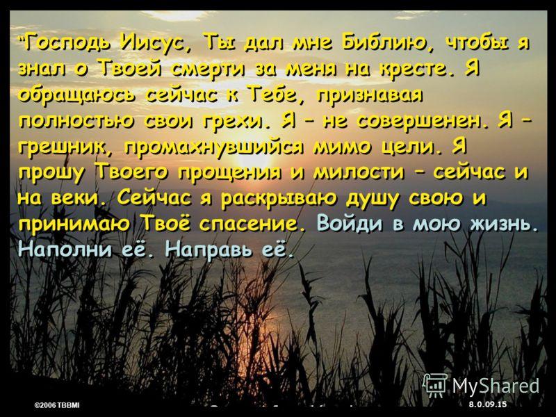 © 2006 TBBMI 8.0.09. 15 ©2006 TBBMI 8.0.09. Господь Иисус, Ты дал мне Библию, чтобы я знал о Твоей смерти за меня на кресте. Я обращаюсь сейчас к Тебе, признавая полностью свои грехи. Я – не совершенен. Я – грешник, промахнувшийся мимо цели. Я прошу