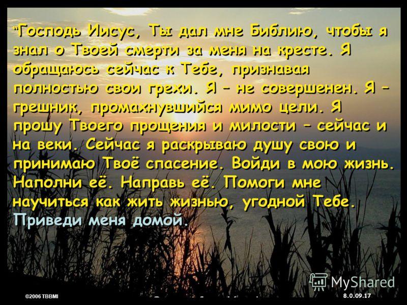 © 2006 TBBMI 8.0.09. 17 ©2006 TBBMI 8.0.09. Господь Иисус, Ты дал мне Библию, чтобы я знал о Твоей смерти за меня на кресте. Я обращаюсь сейчас к Тебе, признавая полностью свои грехи. Я – не совершенен. Я – грешник, промахнувшийся мимо цели. Я прошу