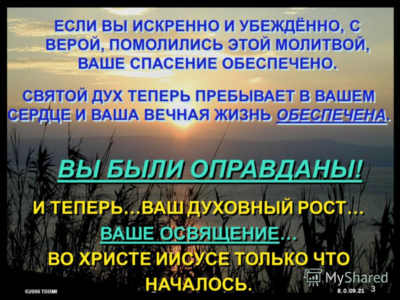 © 2006 TBBMI 8.0.09. ЕСЛИ ВЫ ИСКРЕННО И УБЕЖДЁННО, С ВЕРОЙ, ПОМОЛИЛИСЬ ЭТОЙ МОЛИТВОЙ, ВАШЕ СПАСЕНИЕ ОБЕСПЕЧЕНО. 21 ©2006 TBBMI 8.0.09. И ТЕПЕРЬ…ВАШ ДУХОВНЫЙ РОСТ… ВАШЕ ОСВЯЩЕНИЕ… ВО ХРИСТЕ ИИСУСЕ ТОЛЬКО ЧТО НАЧАЛОСЬ. СВЯТОЙ ДУХ ТЕПЕРЬ ПРЕБЫВАЕТ В ВАШ