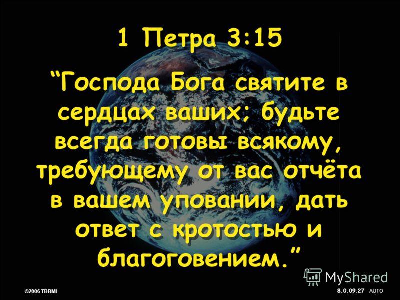 © 2006 TBBMI 8.0.09. 27 ©2006 TBBMI 8.0.09. 1 Петра 3:15 Господа Бога святите в сердцах ваших; будьте всегда готовы всякому, требующему от вас отчёта в вашем уповании, дать ответ с кротостью и благоговением. 1 Петра 3:15 Господа Бога святите в сердца