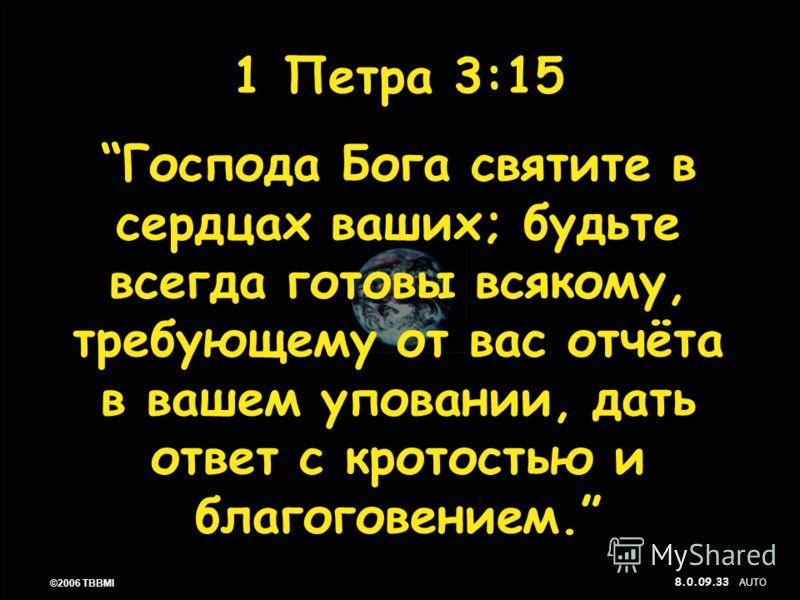 © 2006 TBBMI 8.0.09. 33 ©2006 TBBMI 8.0.09. 1 Петра 3:15 Господа Бога святите в сердцах ваших; будьте всегда готовы всякому, требующему от вас отчёта в вашем уповании, дать ответ с кротостью и благоговением. 1 Петра 3:15 Господа Бога святите в сердца