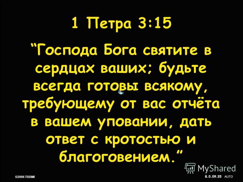 © 2006 TBBMI 8.0.09. 35 ©2006 TBBMI 8.0.09. 1 Петра 3:15 Господа Бога святите в сердцах ваших; будьте всегда готовы всякому, требующему от вас отчёта в вашем уповании, дать ответ с кротостью и благоговением. 1 Петра 3:15 Господа Бога святите в сердца