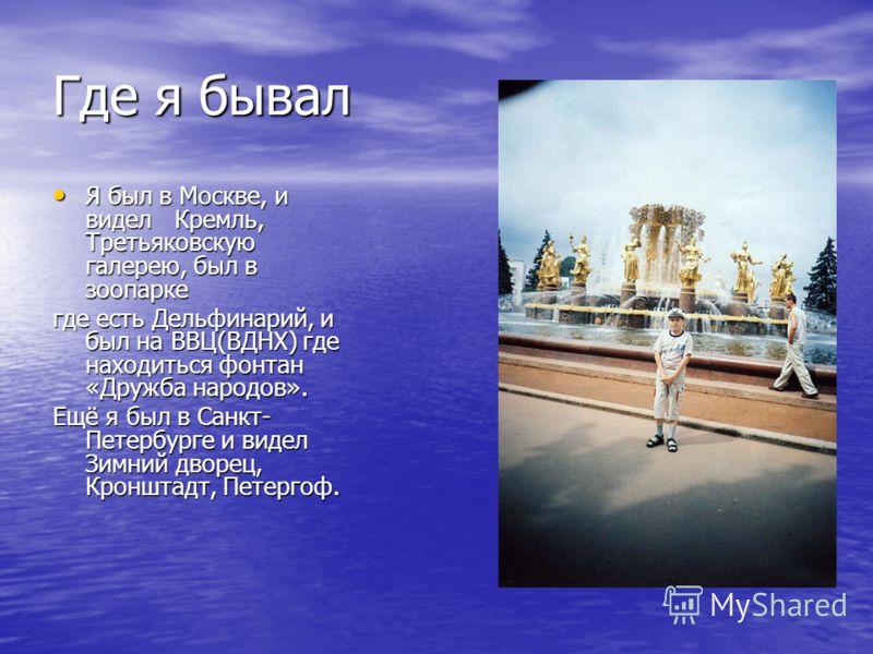 Где я бывал Я был в Москве, и видел Кремль, Третьяковскую галерею, был в зоопарке Я был в Москве, и видел Кремль, Третьяковскую галерею, был в зоопарке где есть Дельфинарий, и был на ВВЦ(ВДНХ) где находиться фонтан «Дружба народов». Ещё я был в Санкт
