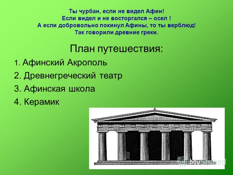 Ты чурбан, если не видел Афин! Если видел и не восторгался – осел ! А если добровольно покинул Афины, то ты верблюд! Так говорили древние греки. План путешествия: 1. Афинский Акрополь 2. Древнегреческий театр 3. Афинская школа 4. Керамик