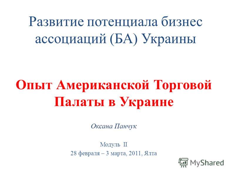 Развитие потенциала бизнес ассоциаций (БА) Украины Опыт Американской Торговой Палаты в Украине Оксана Панчук Модуль ІІ 28 февраля – 3 марта, 2011, Ялта