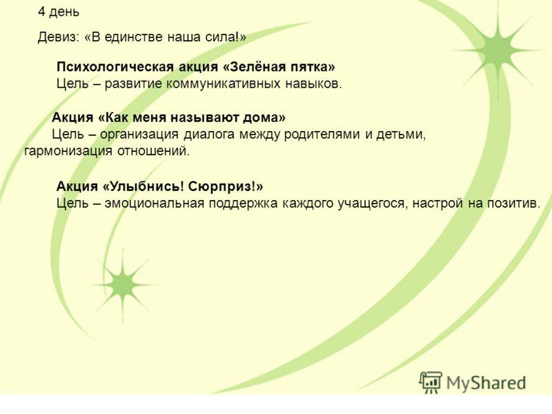 4 день Девиз: «В единстве наша сила!» Психологическая акция «Зелёная пятка» Цель – развитие коммуникативных навыков. Акция «Как меня называют дома» Цель – организация диалога между родителями и детьми, гармонизация отношений. Акция «Улыбнись! Сюрприз