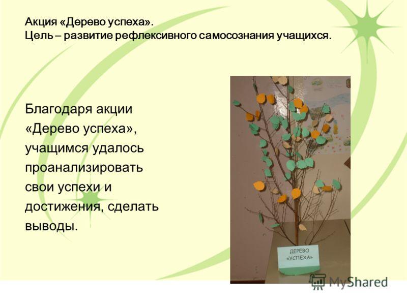 Акция «Дерево успеха». Цель – развитие рефлексивного самосознания учащихся. Благодаря акции «Дерево успеха», учащимся удалось проанализировать свои успехи и достижения, сделать выводы.