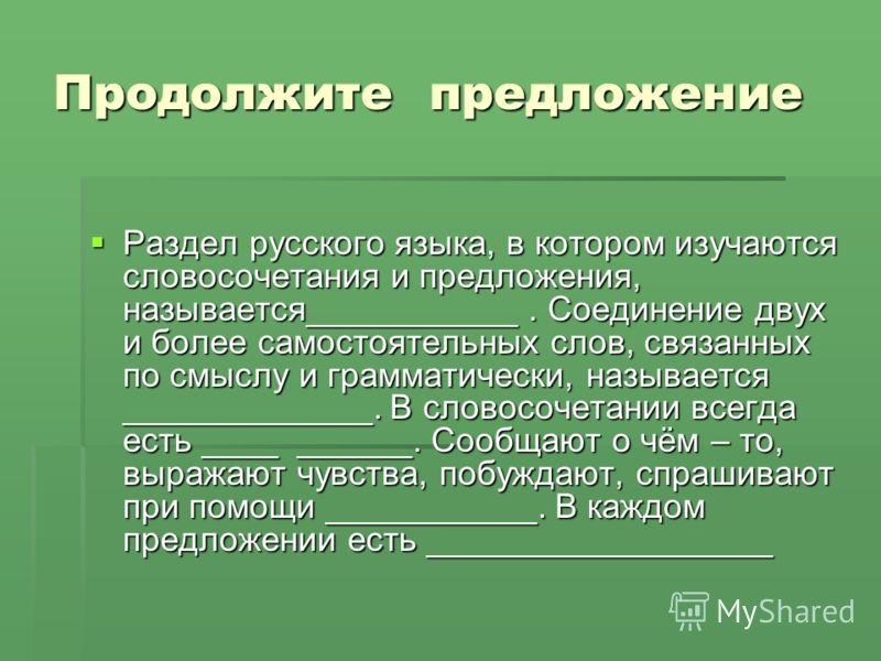 Продолжите предложение Раздел русского языка, в котором изучаются словосочетания и предложения, называется___________. Соединение двух и более самостоятельных слов, связанных по смыслу и грамматически, называется _____________. В словосочетании всегд