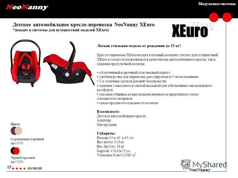 Модульные системы Детское автомобильное кресло-переноска NeoNanny XEuro *(входит в системы для путешествий моделей XEuro) NeoNanny КОЛЯСКИ Цвета Коричневый/кофейный арт 1103 Черный/красный арт 1104 17 XEuro Легкая стильная модель от рождения до 13 кг