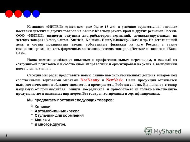 2 Компания «ИНТЕЛ» существует уже более 18 лет и успешно осуществляет оптовые поставки детских и других товаров на рынок Краснодарского края и других регионов России. ООО «ИНТЕЛ» является ведущим дистрибьютором компаний, специализирующихся на детских