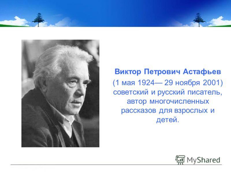 Виктор Петрович Астафьев (1 мая 1924 29 ноября 2001) советский и русский писатель, автор многочисленных рассказов для взрослых и детей.