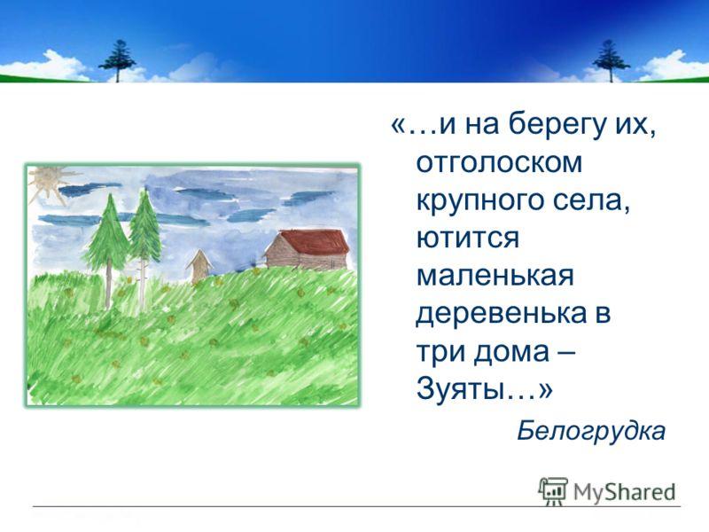 «…и на берегу их, отголоском крупного села, ютится маленькая деревенька в три дома – Зуяты…» Белогрудка