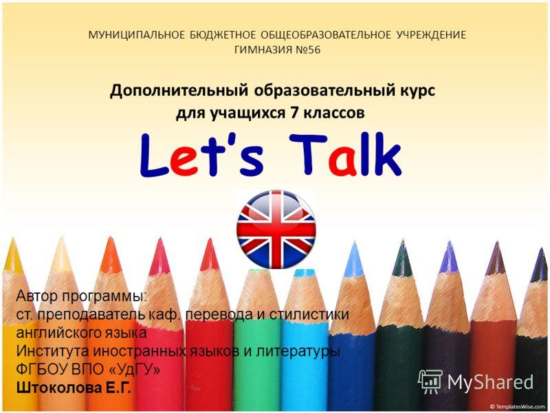 Дополнительный образовательный курс для учащихся 7 классов Lets Talk МУНИЦИПАЛЬНОЕ БЮДЖЕТНОЕ ОБЩЕОБРАЗОВАТЕЛЬНОЕ УЧРЕЖДЕНИЕ ГИМНАЗИЯ 56 Автор программы: ст. преподаватель каф. перевода и стилистики английского языка Института иностранных языков и лит