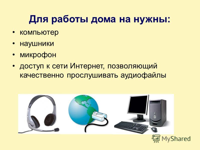 Для работы дома на нужны: компьютер наушники микрофон доступ к сети Интернет, позволяющий качественно прослушивать аудиофайлы