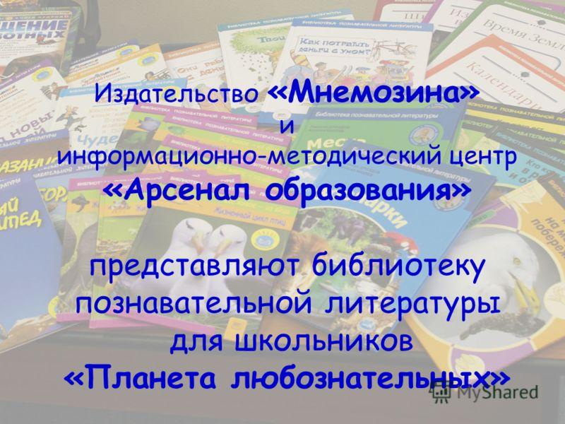 Издательство «Мнемозина» и информационно-методический центр «Арсенал образования» представляют библиотеку познавательной литературы для школьников «Планета любознательных»
