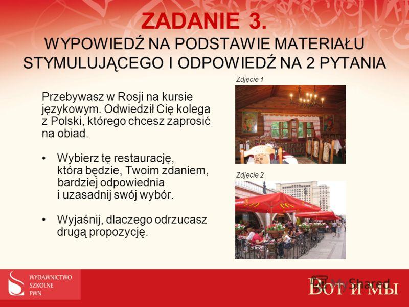 ZADANIE 3. WYPOWIEDŹ NA PODSTAWIE MATERIAŁU STYMULUJĄCEGO I ODPOWIEDŹ NA 2 PYTANIA Przebywasz w Rosji na kursie językowym. Odwiedził Cię kolega z Polski, którego chcesz zaprosić na obiad. Wybierz tę restaurację, która będzie, Twoim zdaniem, bardziej