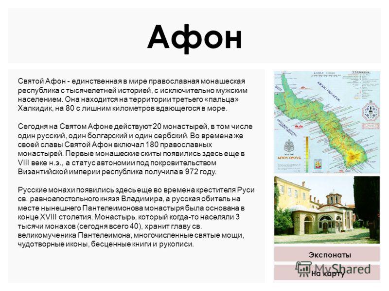 Афон Святой Афон - единственная в мире православная монашеская республика с тысячелетней историей, с исключительно мужским населением. Она находится на территории третьего «пальца» Халкидик, на 80 с лишним километров вдающегося в море. Сегодня на Свя